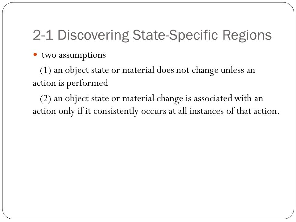 2-1 Discovering State-Specific Regions two assumptions (1) an object state or material does not change unless an action is performed (2) an object sta