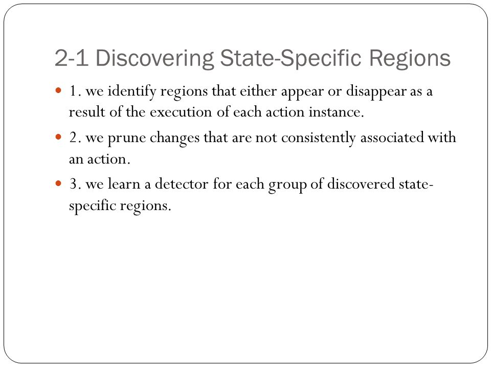 2-1 Discovering State-Specific Regions 1. we identify regions that either appear or disappear as a result of the execution of each action instance. 2.
