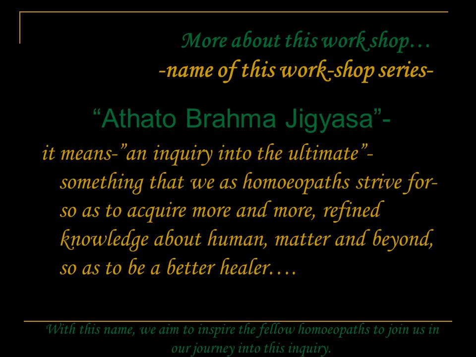 More about this work shop… -name of this work-shop series- Athato Brahma Jigyasa - it means- an inquiry into the ultimate - something that we as homoeopaths strive for- so as to acquire more and more, refined knowledge about human, matter and beyond, so as to be a better healer….
