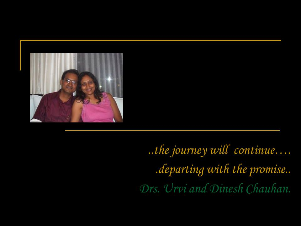 ..the journey will continue…..departing with the promise.. Drs. Urvi and Dinesh Chauhan.