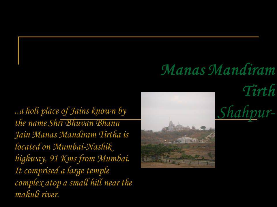 Manas Mandiram Tirth Shahpur-..a holi place of Jains known by the name Shri Bhuvan Bhanu Jain Manas Mandiram Tirtha is located on Mumbai-Nashik highway, 91 Kms from Mumbai.
