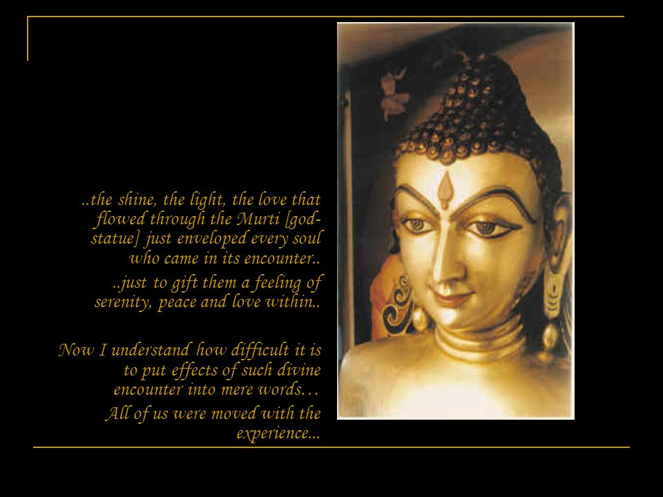 ..the shine, the light, the love that flowed through the Murti [god- statue] just enveloped every soul who came in its encounter....just to gift them a feeling of serenity, peace and love within..