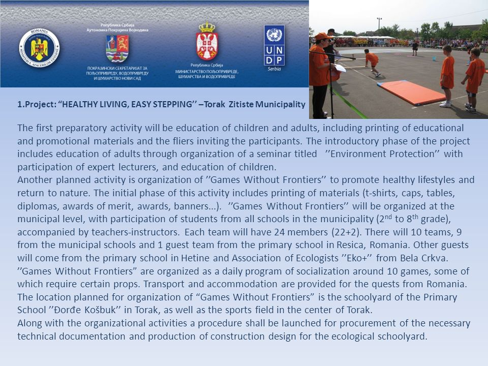 1.Project: HEALTHY LIVING, EASY STEPPING'' –Torak Zitiste Municipality The first preparatory activity will be education of children and adults, including printing of educational and promotional materials and the fliers inviting the participants.