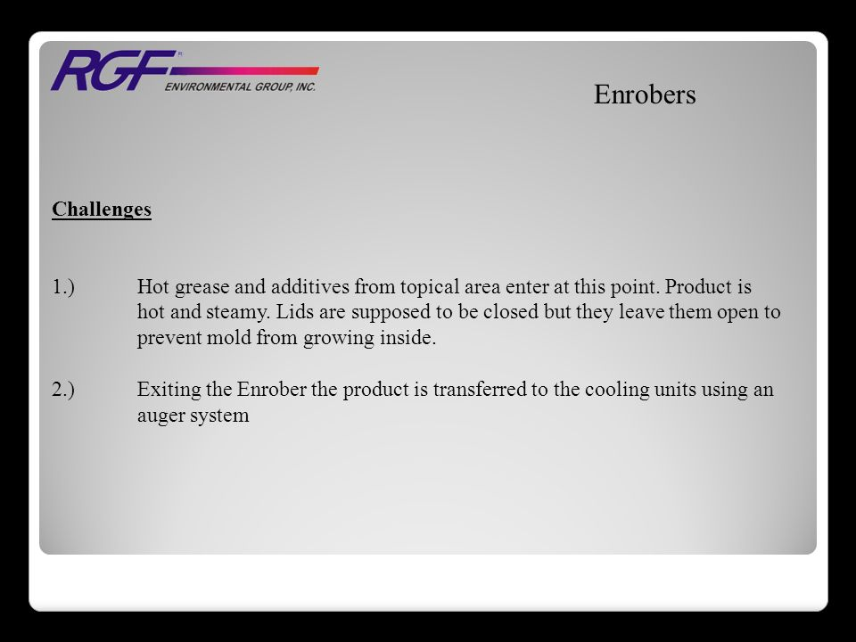 Enrobers Challenges 1.)Hot grease and additives from topical area enter at this point.