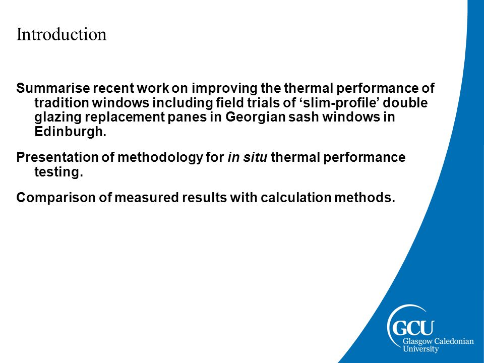 Introduction Summarise recent work on improving the thermal performance of tradition windows including field trials of 'slim-profile' double glazing replacement panes in Georgian sash windows in Edinburgh.