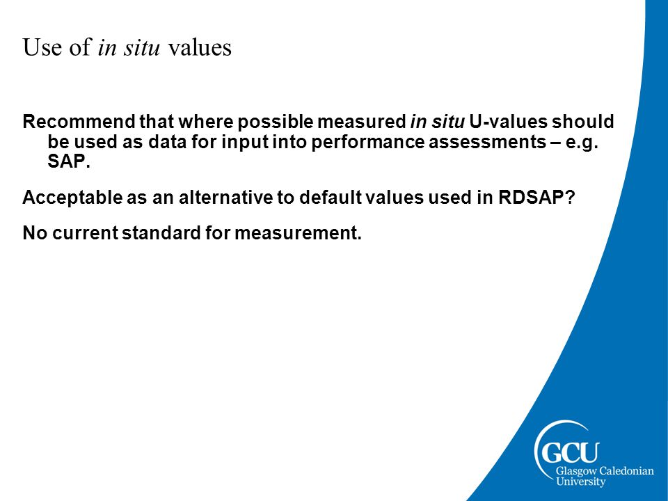 Use of in situ values Recommend that where possible measured in situ U-values should be used as data for input into performance assessments – e.g.