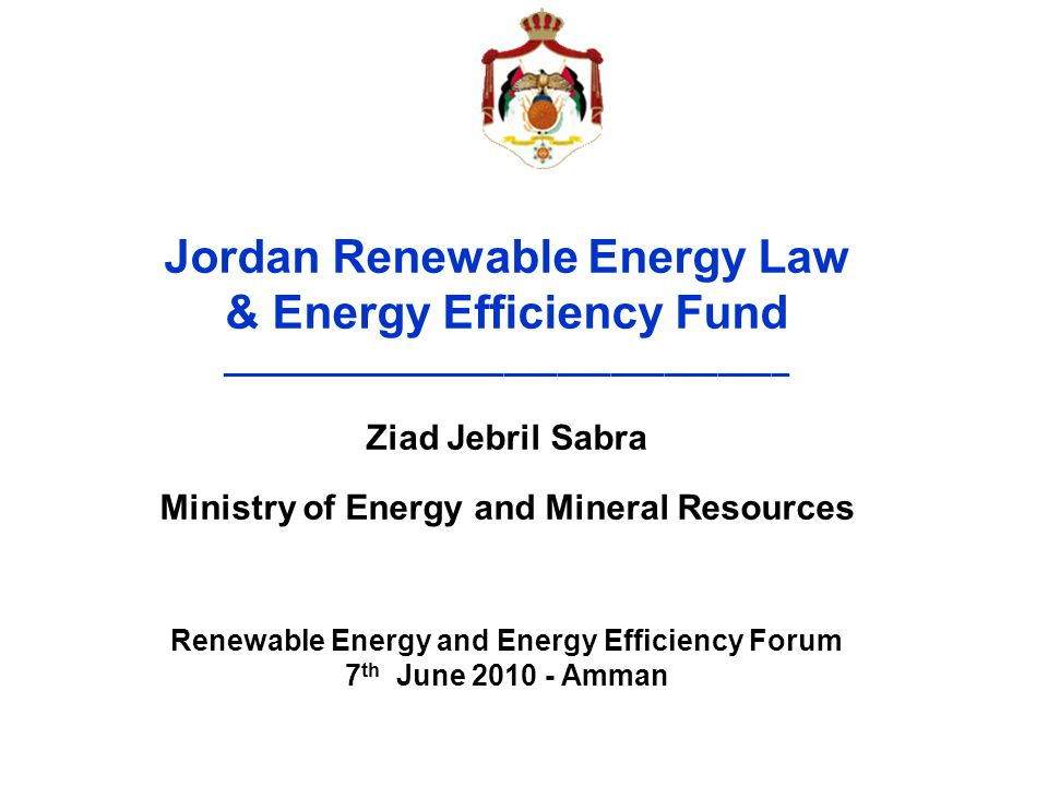 Jordan Renewable Energy Law & Energy Efficiency Fund ________________________________ Ziad Jebril Sabra Ministry of Energy and Mineral Resources Renew