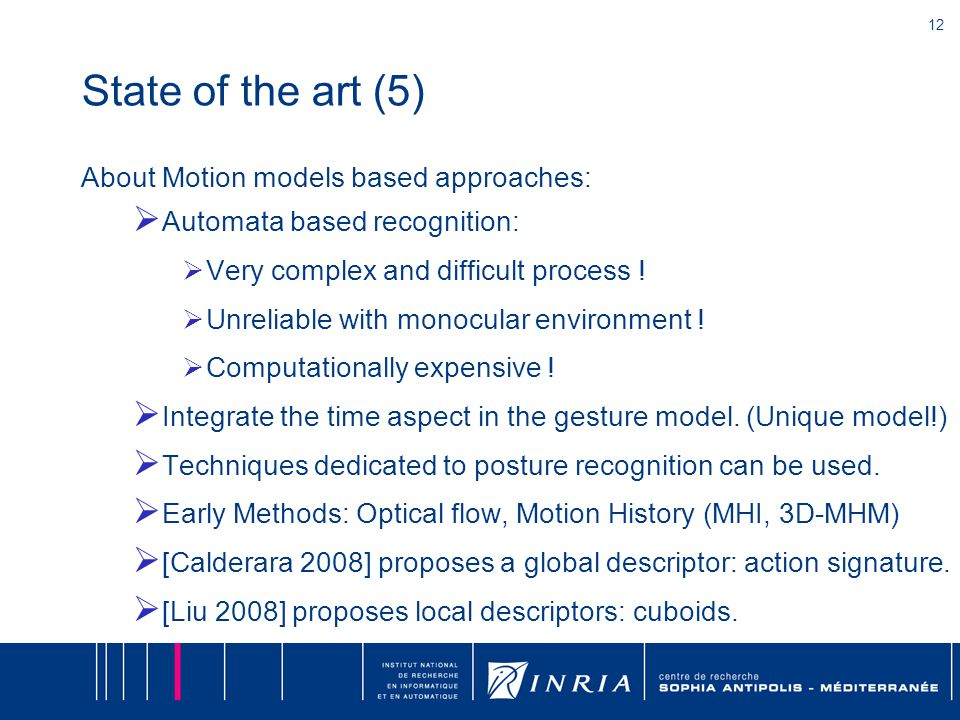 12 State of the art (5) About Motion models based approaches:  Automata based recognition:  Very complex and difficult process !  Unreliable with m