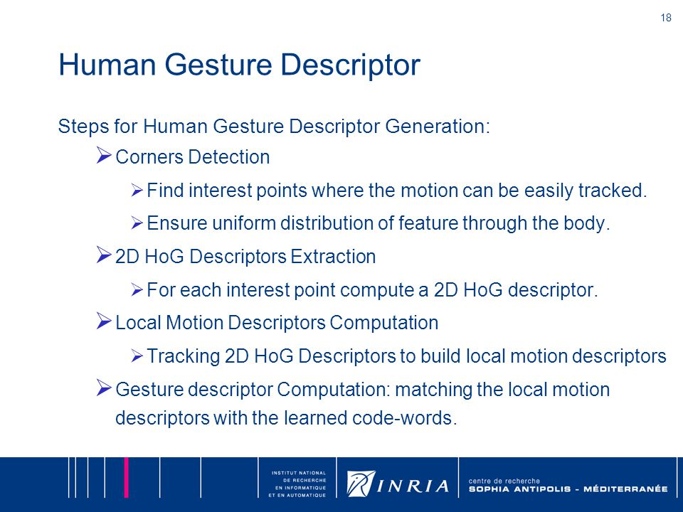 18 Human Gesture Descriptor Steps for Human Gesture Descriptor Generation:  Corners Detection  Find interest points where the motion can be easily t