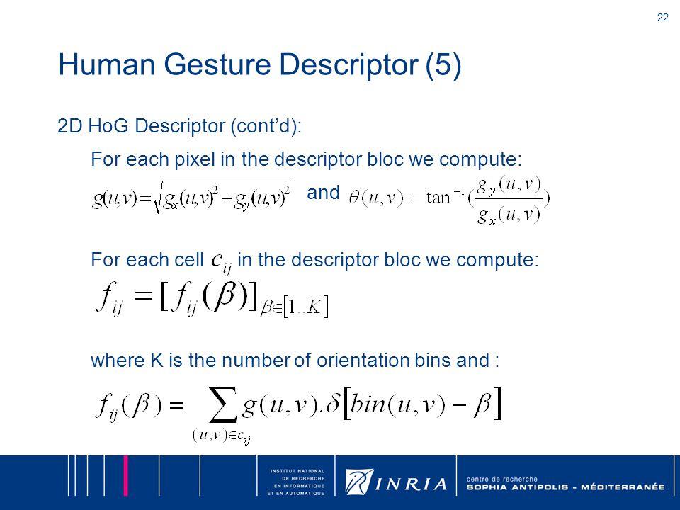 22 Human Gesture Descriptor (5) 2D HoG Descriptor (cont'd): For each pixel in the descriptor bloc we compute: and For each cell in the descriptor bloc