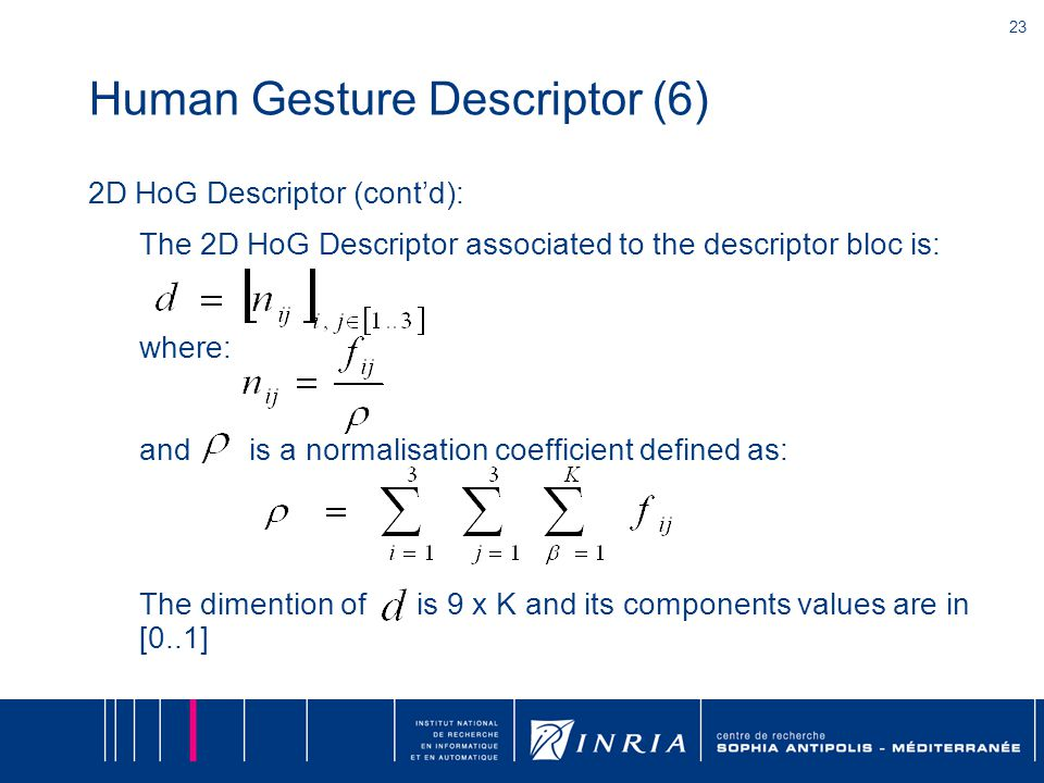 23 Human Gesture Descriptor (6) 2D HoG Descriptor (cont'd): The 2D HoG Descriptor associated to the descriptor bloc is: where: and is a normalisation coefficient defined as: The dimention of is 9 x K and its components values are in [0..1]