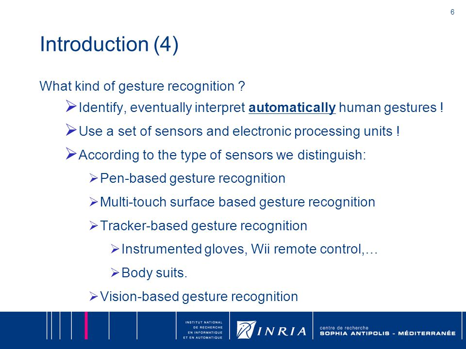 6 Introduction (4) What kind of gesture recognition ?  Identify, eventually interpret automatically human gestures !  Use a set of sensors and elect