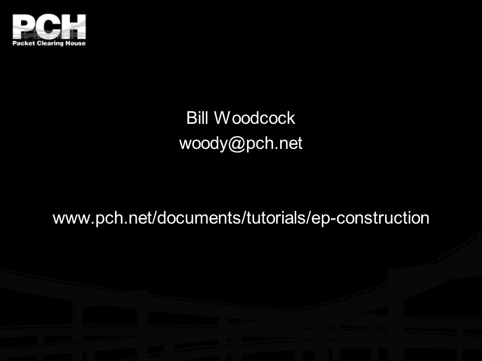 Bill Woodcock woody@pch.net www.pch.net/documents/tutorials/ep-construction