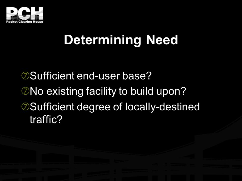 Determining Need ‡ Sufficient end-user base? ‡ No existing facility to build upon? ‡ Sufficient degree of locally-destined traffic?