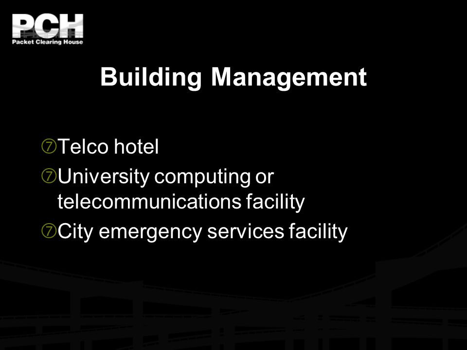 Building Management  Telco hotel  University computing or telecommunications facility  City emergency services facility