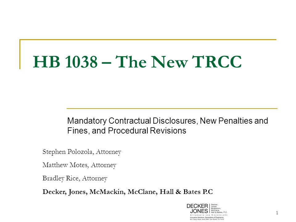 1 HB 1038 – The New TRCC Mandatory Contractual Disclosures, New Penalties and Fines, and Procedural Revisions Stephen Polozola, Attorney Matthew Motes, Attorney Bradley Rice, Attorney Decker, Jones, McMackin, McClane, Hall & Bates P.C
