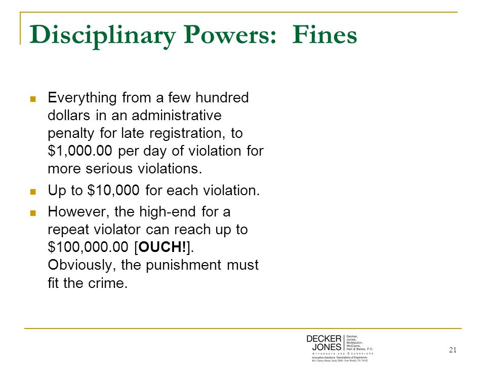 21 Disciplinary Powers: Fines Everything from a few hundred dollars in an administrative penalty for late registration, to $1,000.00 per day of violat