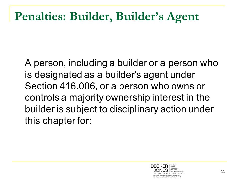 22 Penalties: Builder, Builder's Agent A person, including a builder or a person who is designated as a builder s agent under Section 416.006, or a person who owns or controls a majority ownership interest in the builder is subject to disciplinary action under this chapter for: