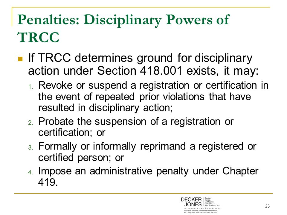 23 Penalties: Disciplinary Powers of TRCC If TRCC determines ground for disciplinary action under Section 418.001 exists, it may: 1. Revoke or suspend