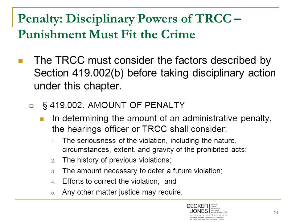 24 Penalty: Disciplinary Powers of TRCC – Punishment Must Fit the Crime The TRCC must consider the factors described by Section 419.002(b) before taking disciplinary action under this chapter.