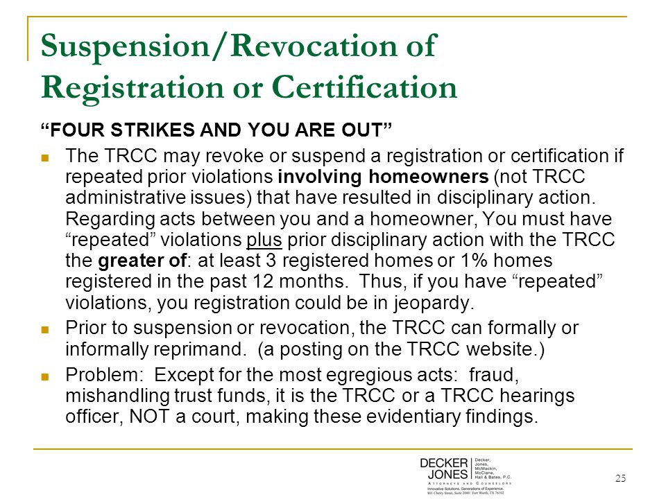 25 Suspension/Revocation of Registration or Certification FOUR STRIKES AND YOU ARE OUT The TRCC may revoke or suspend a registration or certification if repeated prior violations involving homeowners (not TRCC administrative issues) that have resulted in disciplinary action.