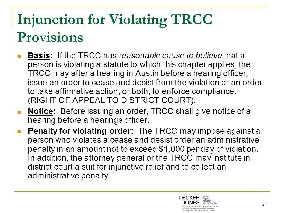 27 Injunction for Violating TRCC Provisions Basis: If the TRCC has reasonable cause to believe that a person is violating a statute to which this chapter applies, the TRCC may after a hearing in Austin before a hearing officer, issue an order to cease and desist from the violation or an order to take affirmative action, or both, to enforce compliance.