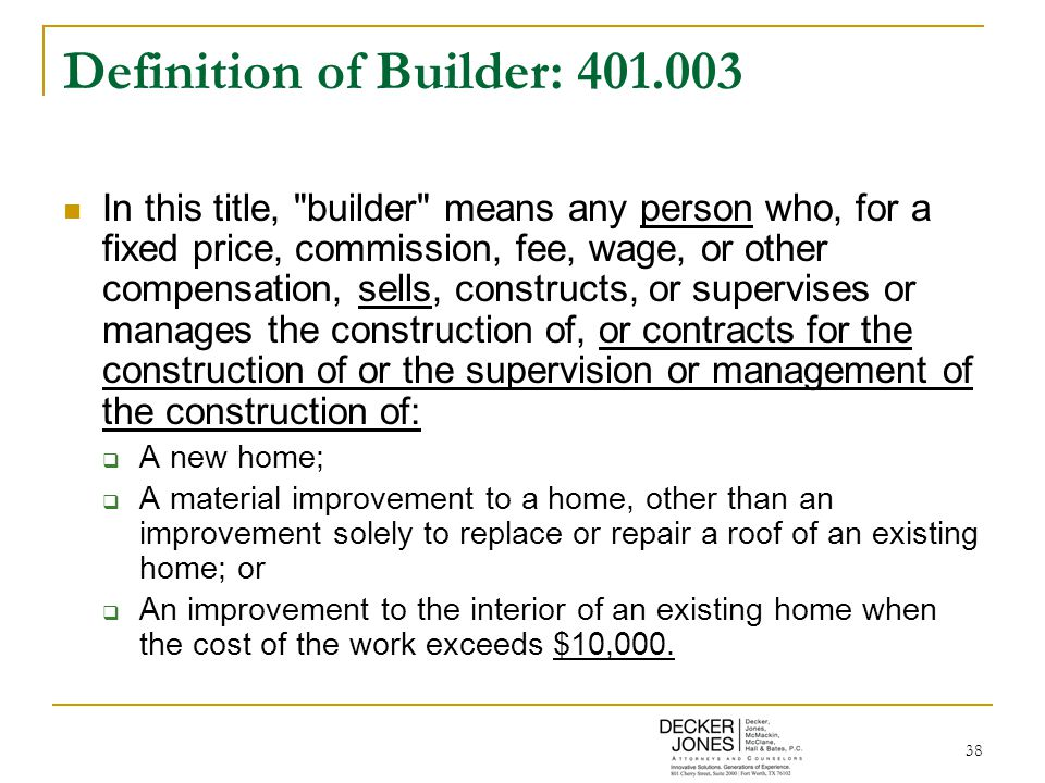 38 Definition of Builder: 401.003 In this title, builder means any person who, for a fixed price, commission, fee, wage, or other compensation, sells, constructs, or supervises or manages the construction of, or contracts for the construction of or the supervision or management of the construction of:  A new home;  A material improvement to a home, other than an improvement solely to replace or repair a roof of an existing home; or  An improvement to the interior of an existing home when the cost of the work exceeds $10,000.