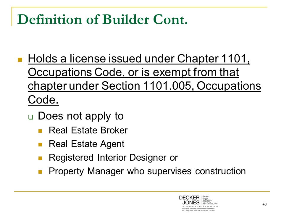 40 Definition of Builder Cont. Holds a license issued under Chapter 1101, Occupations Code, or is exempt from that chapter under Section 1101.005, Occ