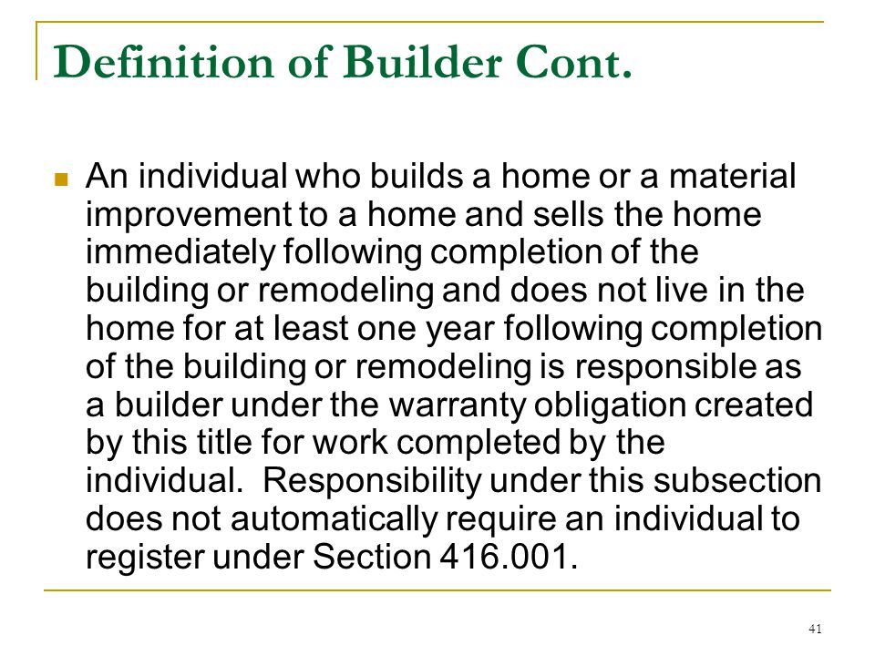 41 Definition of Builder Cont. An individual who builds a home or a material improvement to a home and sells the home immediately following completion
