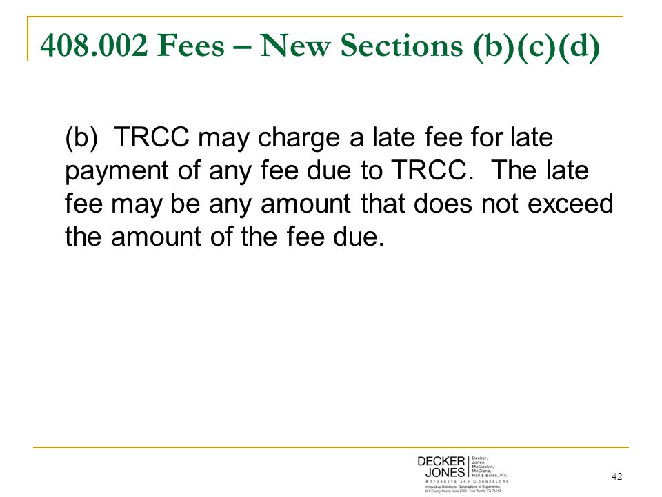 42 408.002 Fees – New Sections (b)(c)(d) (b) TRCC may charge a late fee for late payment of any fee due to TRCC.