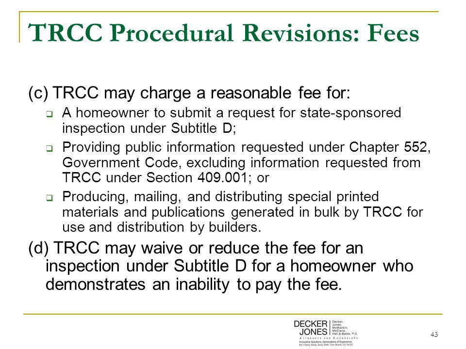 43 TRCC Procedural Revisions: Fees (c) TRCC may charge a reasonable fee for:  A homeowner to submit a request for state-sponsored inspection under Subtitle D;  Providing public information requested under Chapter 552, Government Code, excluding information requested from TRCC under Section 409.001; or  Producing, mailing, and distributing special printed materials and publications generated in bulk by TRCC for use and distribution by builders.