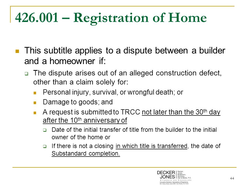 44 426.001 – Registration of Home This subtitle applies to a dispute between a builder and a homeowner if:  The dispute arises out of an alleged construction defect, other than a claim solely for: Personal injury, survival, or wrongful death; or Damage to goods; and A request is submitted to TRCC not later than the 30 th day after the 10 th anniversary of  Date of the initial transfer of title from the builder to the initial owner of the home or  If there is not a closing in which title is transferred, the date of Substandard completion.