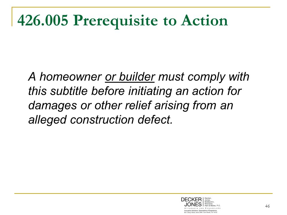 46 426.005 Prerequisite to Action A homeowner or builder must comply with this subtitle before initiating an action for damages or other relief arisin