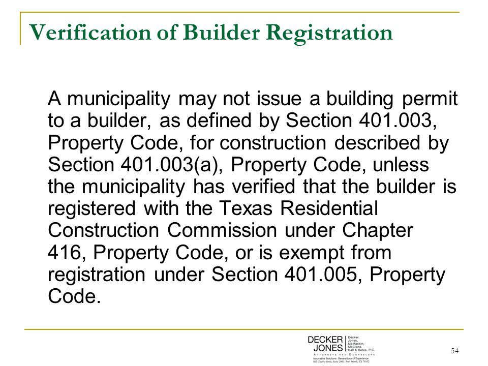 54 Verification of Builder Registration A municipality may not issue a building permit to a builder, as defined by Section 401.003, Property Code, for construction described by Section 401.003(a), Property Code, unless the municipality has verified that the builder is registered with the Texas Residential Construction Commission under Chapter 416, Property Code, or is exempt from registration under Section 401.005, Property Code.