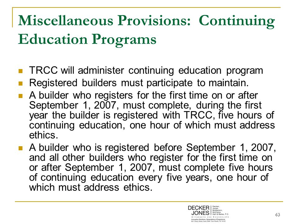 63 Miscellaneous Provisions: Continuing Education Programs TRCC will administer continuing education program Registered builders must participate to maintain.