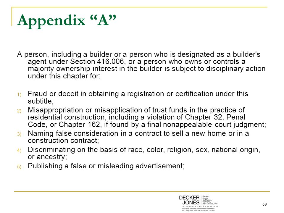 69 Appendix A A person, including a builder or a person who is designated as a builder s agent under Section 416.006, or a person who owns or controls a majority ownership interest in the builder is subject to disciplinary action under this chapter for: 1) Fraud or deceit in obtaining a registration or certification under this subtitle; 2) Misappropriation or misapplication of trust funds in the practice of residential construction, including a violation of Chapter 32, Penal Code, or Chapter 162, if found by a final nonappealable court judgment; 3) Naming false consideration in a contract to sell a new home or in a construction contract; 4) Discriminating on the basis of race, color, religion, sex, national origin, or ancestry; 5) Publishing a false or misleading advertisement;