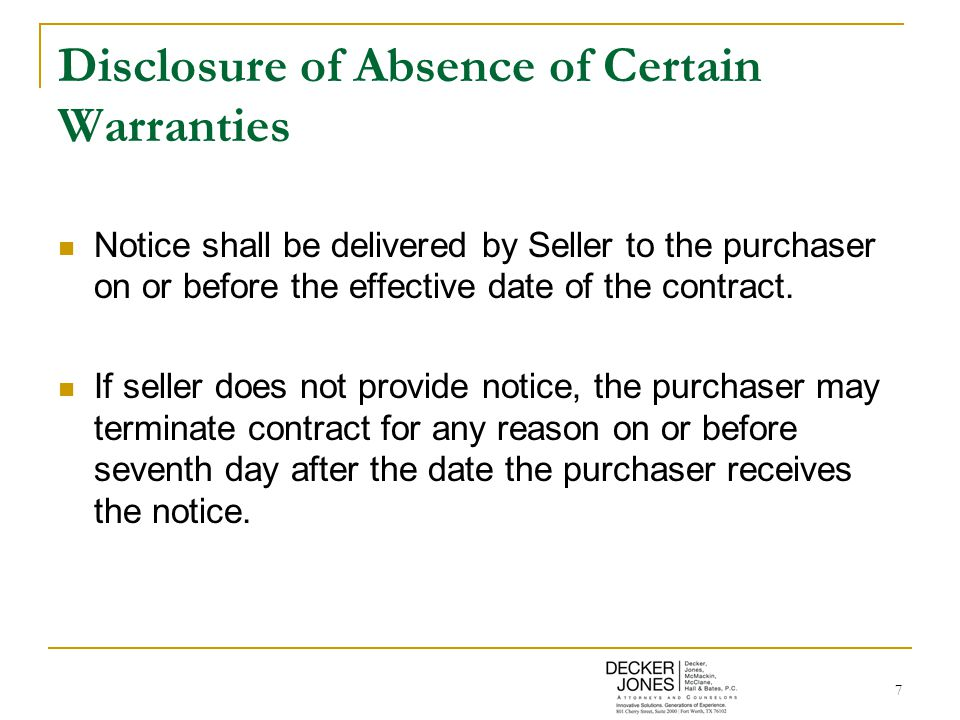 7 Disclosure of Absence of Certain Warranties Notice shall be delivered by Seller to the purchaser on or before the effective date of the contract. If