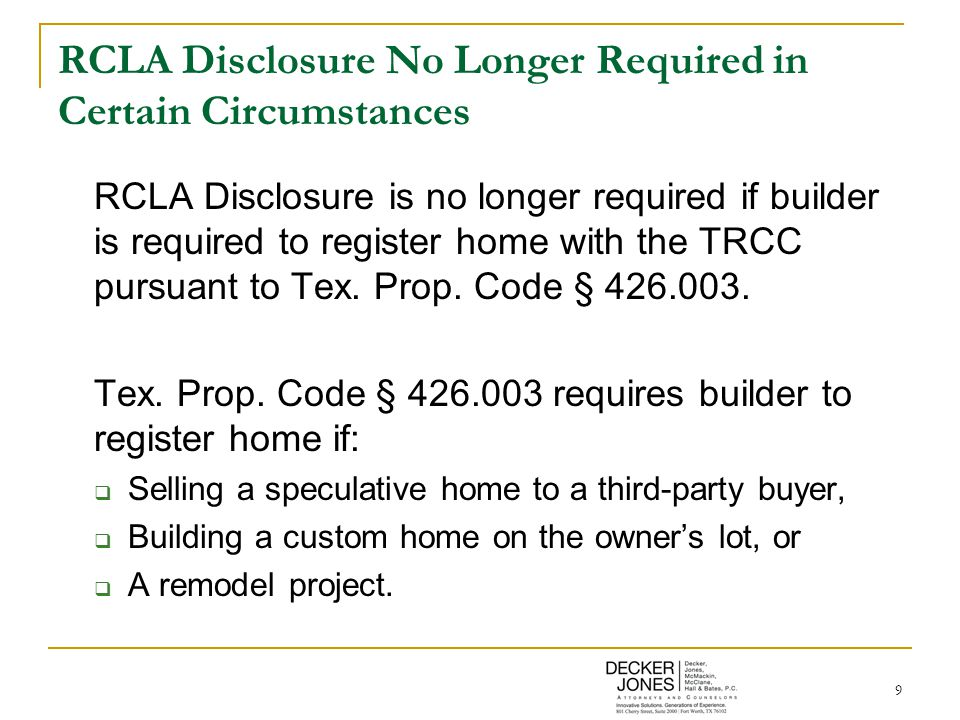 9 RCLA Disclosure No Longer Required in Certain Circumstances RCLA Disclosure is no longer required if builder is required to register home with the TRCC pursuant to Tex.