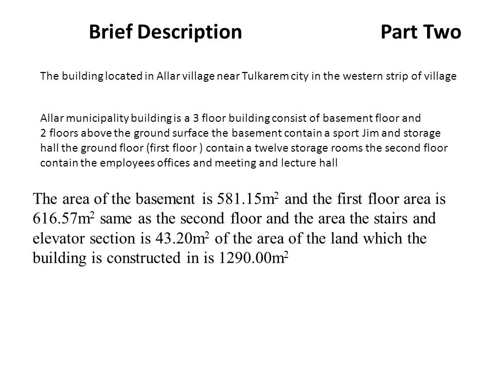 Brief Description Part Two The building located in Allar village near Tulkarem city in the western strip of village Allar municipality building is a 3 floor building consist of basement floor and 2 floors above the ground surface the basement contain a sport Jim and storage hall the ground floor (first floor ) contain a twelve storage rooms the second floor contain the employees offices and meeting and lecture hall The area of the basement is m 2 and the first floor area is m 2 same as the second floor and the area the stairs and elevator section is 43.20m 2 of the area of the land which the building is constructed in is m 2