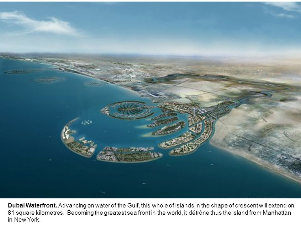 Dubai Waterfront. Advancing on water of the Gulf, this whole of islands in the shape of crescent will extend on 81 square kilometres. Becoming the gre