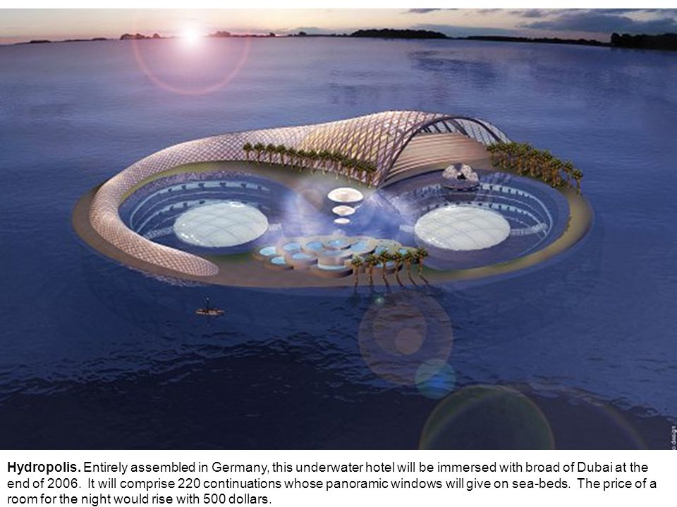 Hydropolis. Entirely assembled in Germany, this underwater hotel will be immersed with broad of Dubai at the end of 2006. It will comprise 220 continu