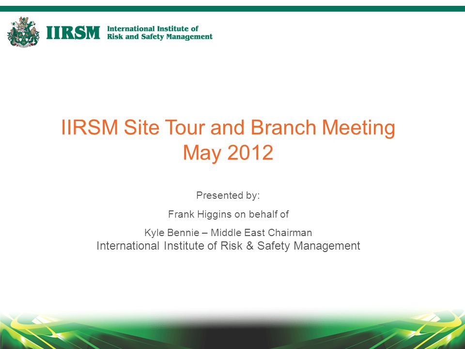 IIRSM Site Tour and Branch Meeting May 2012 Presented by: Frank Higgins on behalf of Kyle Bennie – Middle East Chairman International Institute of Risk & Safety Management
