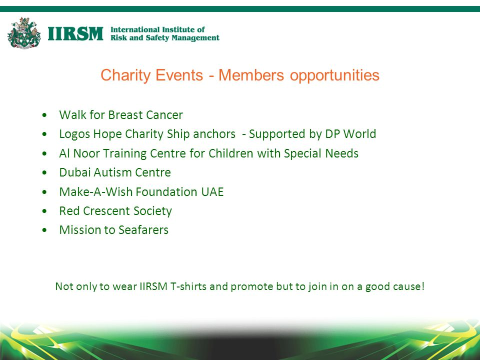 Charity Events - Members opportunities Walk for Breast Cancer Logos Hope Charity Ship anchors - Supported by DP World Al Noor Training Centre for Children with Special Needs Dubai Autism Centre Make-A-Wish Foundation UAE Red Crescent Society Mission to Seafarers Not only to wear IIRSM T-shirts and promote but to join in on a good cause!