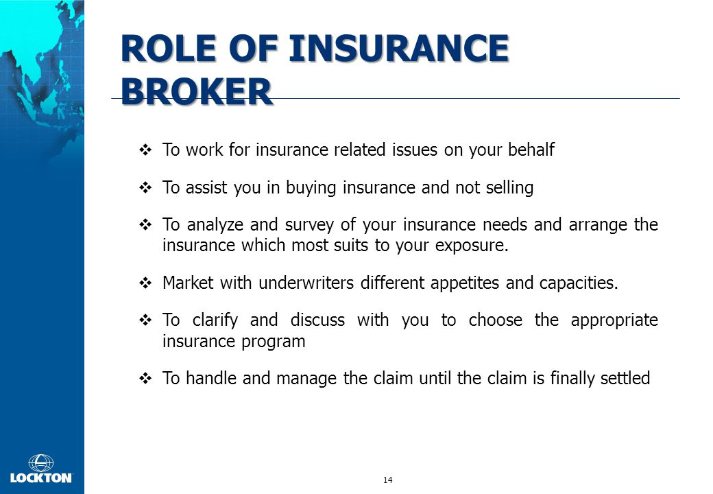 14 ROLE OF INSURANCE BROKER  To work for insurance related issues on your behalf  To assist you in buying insurance and not selling  To analyze and survey of your insurance needs and arrange the insurance which most suits to your exposure.