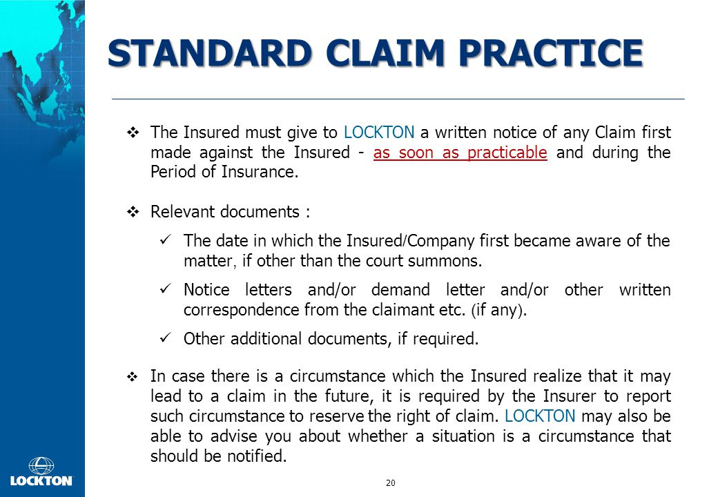 20 STANDARD CLAIM PRACTICE  The Insured must give to LOCKTON a written notice of any Claim first made against the Insured - as soon as practicable an