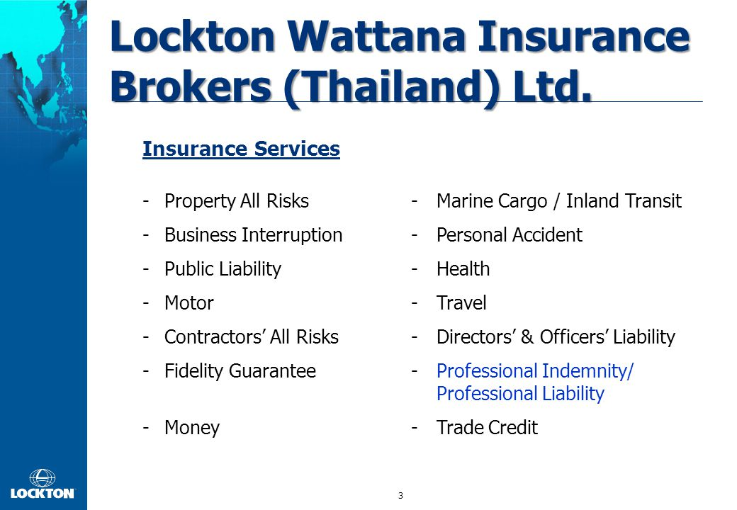 3 Insurance Services -Property All Risks-Marine Cargo / Inland Transit -Business Interruption-Personal Accident -Public Liability-Health -Motor-Travel -Contractors' All Risks-Directors' & Officers' Liability -Fidelity Guarantee-Professional Indemnity/ Professional Liability -Money-Trade Credit Lockton Wattana Insurance Brokers (Thailand) Ltd.