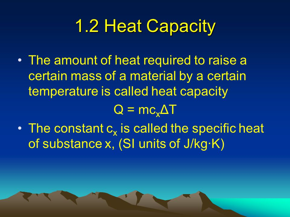 1.2 Heat Capacity The amount of heat required to raise a certain mass of a material by a certain temperature is called heat capacity Q = mc x ΔT The c