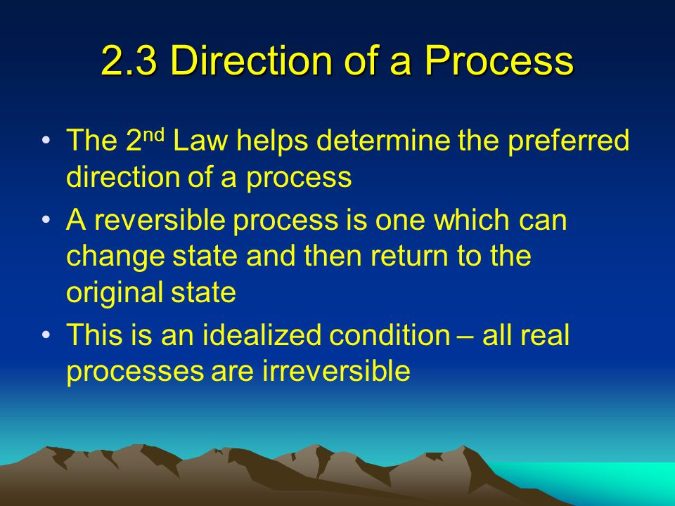 2.3 Direction of a Process The 2 nd Law helps determine the preferred direction of a process A reversible process is one which can change state and th