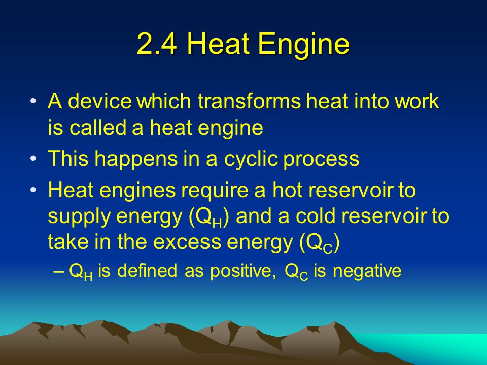 2.4 Heat Engine A device which transforms heat into work is called a heat engine This happens in a cyclic process Heat engines require a hot reservoir