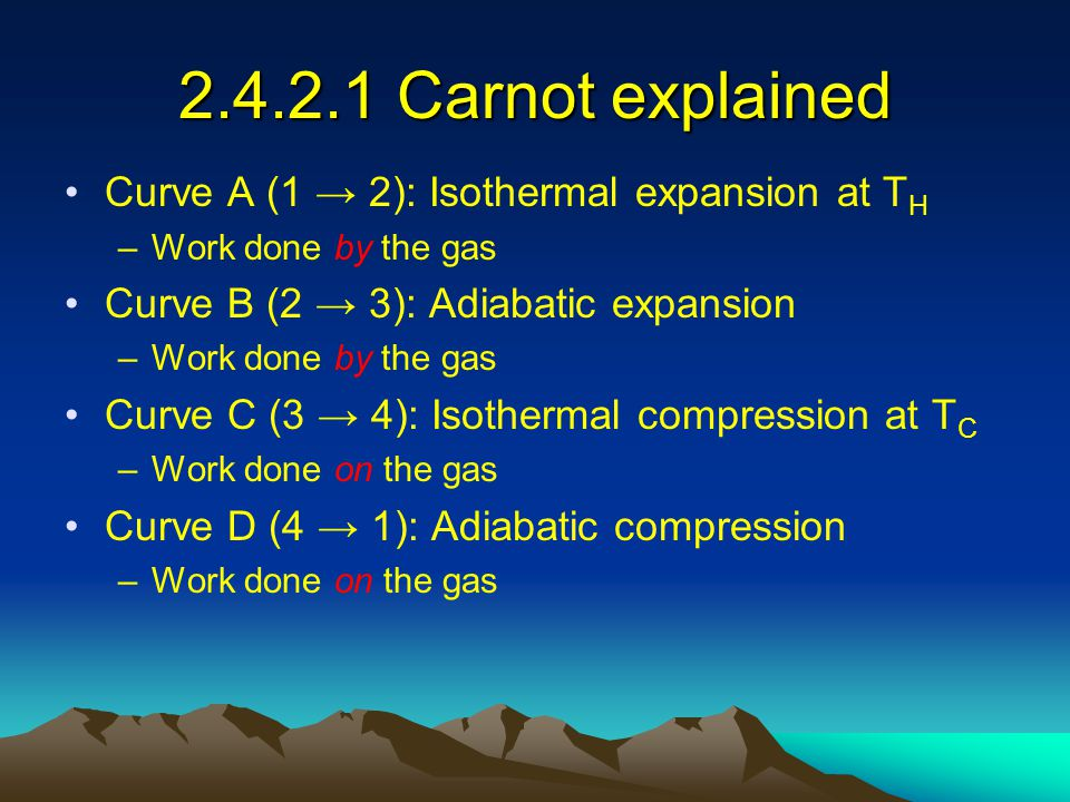 2.4.2.1 Carnot explained Curve A (1 → 2): Isothermal expansion at T H –Work done by the gas Curve B (2 → 3): Adiabatic expansion –Work done by the gas